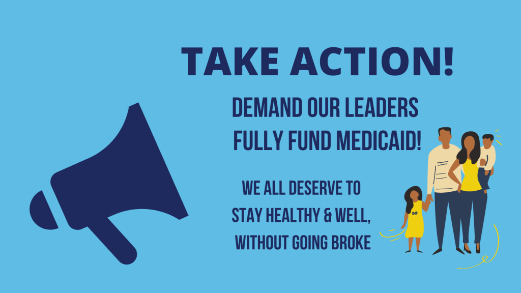Take Action - we all deserve health care without fear of going broke - demand our leaders fully fund Medicaid now